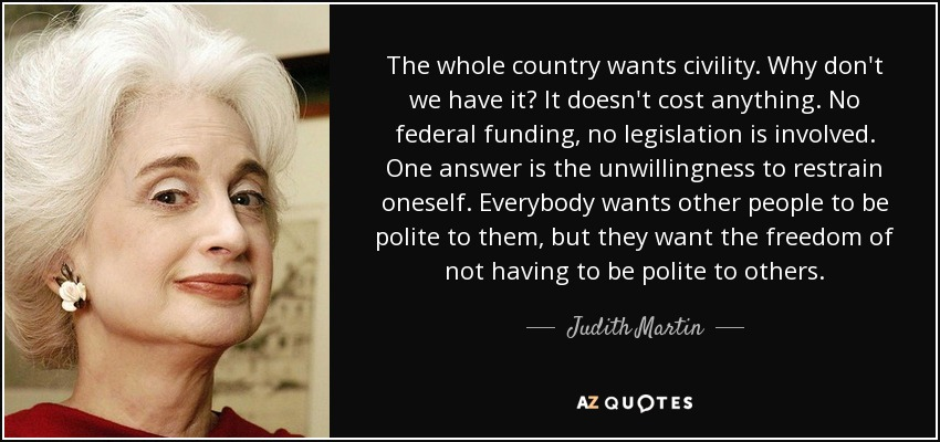 The whole country wants civility. Why don't we have it? It doesn't cost anything. No federal funding, no legislation is involved. One answer is the unwillingness to restrain oneself. Everybody wants other people to be polite to them, but they want the freedom of not having to be polite to others. - Judith Martin