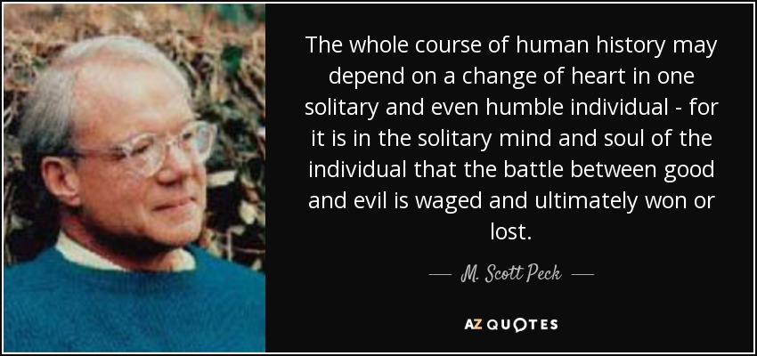 The whole course of human history may depend on a change of heart in one solitary and even humble individual - for it is in the solitary mind and soul of the individual that the battle between good and evil is waged and ultimately won or lost. - M. Scott Peck