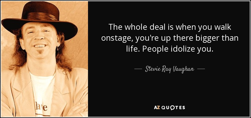 The whole deal is when you walk onstage, you're up there bigger than life. People idolize you. - Stevie Ray Vaughan