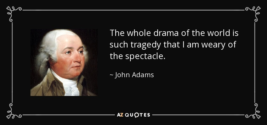 The whole drama of the world is such tragedy that I am weary of the spectacle. - John Adams