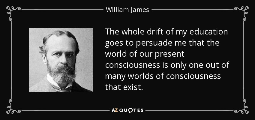 The whole drift of my education goes to persuade me that the world of our present consciousness is only one out of many worlds of consciousness that exist. - William James