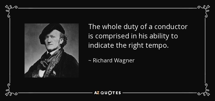 The whole duty of a conductor is comprised in his ability to indicate the right tempo. - Richard Wagner
