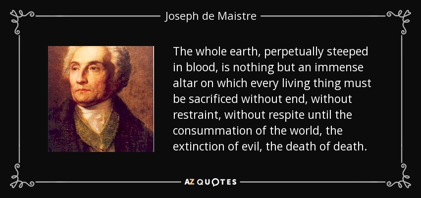 The whole earth, perpetually steeped in blood, is nothing but an immense altar on which every living thing must be sacrificed without end, without restraint, without respite until the consummation of the world, the extinction of evil, the death of death. - Joseph de Maistre