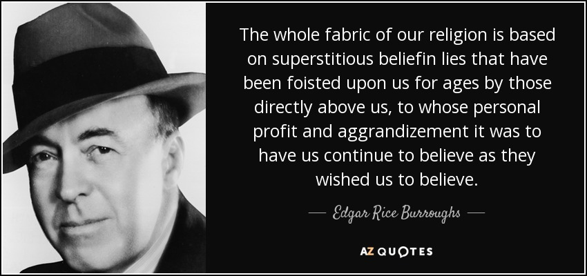 The whole fabric of our religion is based on superstitious beliefin lies that have been foisted upon us for ages by those directly above us, to whose personal profit and aggrandizement it was to have us continue to believe as they wished us to believe. - Edgar Rice Burroughs