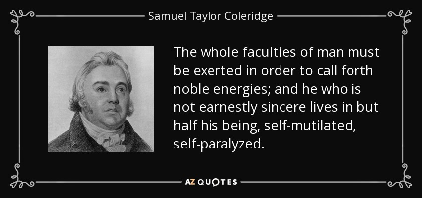 The whole faculties of man must be exerted in order to call forth noble energies; and he who is not earnestly sincere lives in but half his being, self-mutilated, self-paralyzed. - Samuel Taylor Coleridge