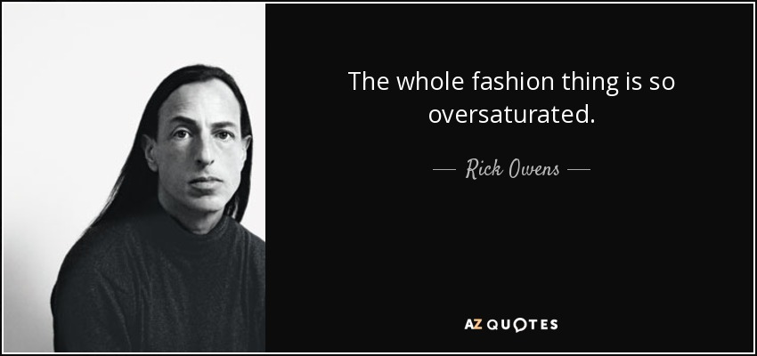 The whole fashion thing is so oversaturated. - Rick Owens