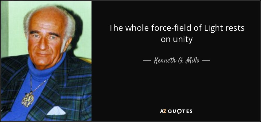 The whole force-field of Light rests on unity - Kenneth G. Mills