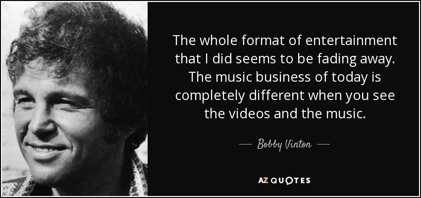 The whole format of entertainment that I did seems to be fading away. The music business of today is completely different when you see the videos and the music. - Bobby Vinton
