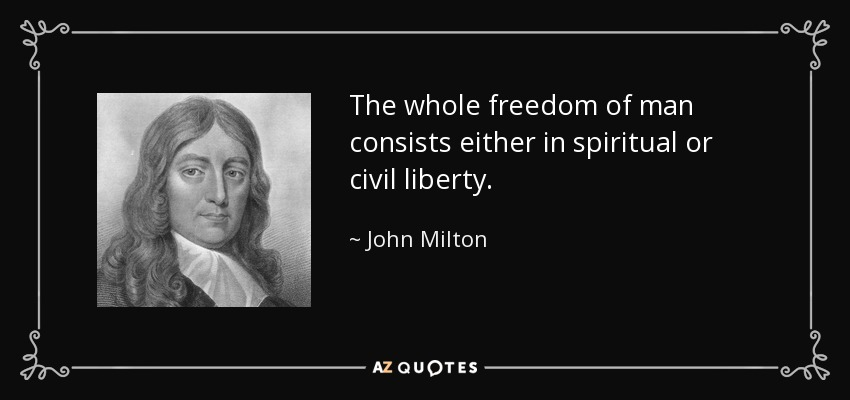 The whole freedom of man consists either in spiritual or civil liberty. - John Milton