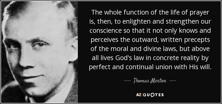 The whole function of the life of prayer is, then, to enlighten and strengthen our conscience so that it not only knows and perceives the outward, written precepts of the moral and divine laws, but above all lives God's law in concrete reality by perfect and continual union with His will. - Thomas Merton