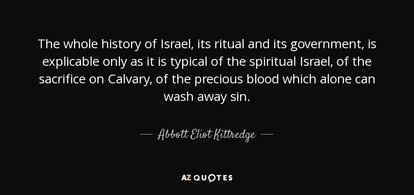 The whole history of Israel, its ritual and its government, is explicable only as it is typical of the spiritual Israel, of the sacrifice on Calvary, of the precious blood which alone can wash away sin. - Abbott Eliot Kittredge