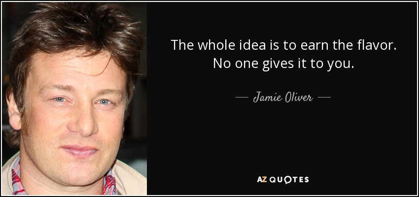 The whole idea is to earn the flavor. No one gives it to you. - Jamie Oliver