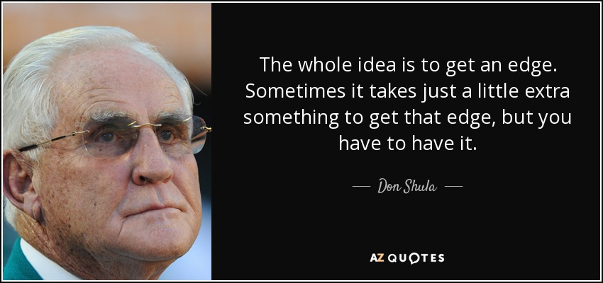 The whole idea is to get an edge. Sometimes it takes just a little extra something to get that edge, but you have to have it. - Don Shula