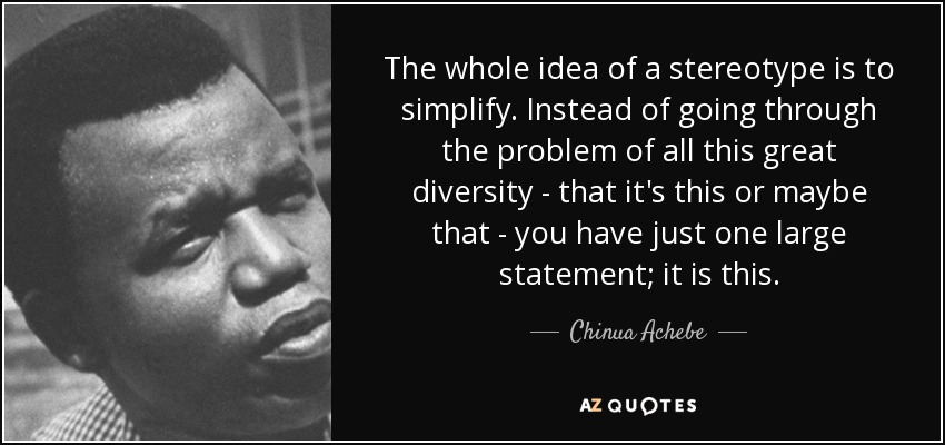 The whole idea of a stereotype is to simplify. Instead of going through the problem of all this great diversity - that it's this or maybe that - you have just one large statement; it is this. - Chinua Achebe