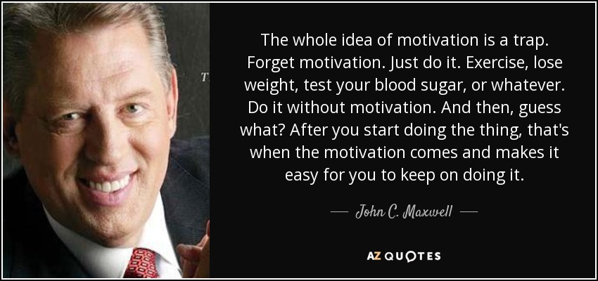 The whole idea of motivation is a trap. Forget motivation. Just do it. Exercise, lose weight, test your blood sugar, or whatever. Do it without motivation. And then, guess what? After you start doing the thing, that's when the motivation comes and makes it easy for you to keep on doing it. - John C. Maxwell
