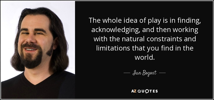The whole idea of play is in finding, acknowledging, and then working with the natural constraints and limitations that you find in the world. - Ian Bogost