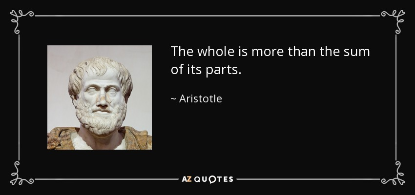 The whole is more than the sum of its parts. - Aristotle