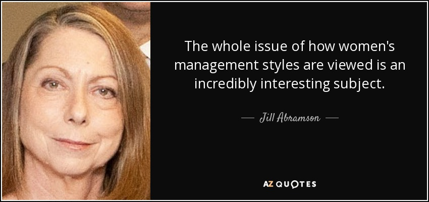 The whole issue of how women's management styles are viewed is an incredibly interesting subject. - Jill Abramson