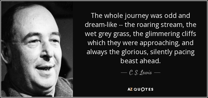 The whole journey was odd and dream-like -- the roaring stream, the wet grey grass, the glimmering cliffs which they were approaching, and always the glorious, silently pacing beast ahead. - C. S. Lewis