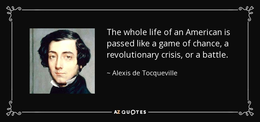 The whole life of an American is passed like a game of chance, a revolutionary crisis, or a battle. - Alexis de Tocqueville