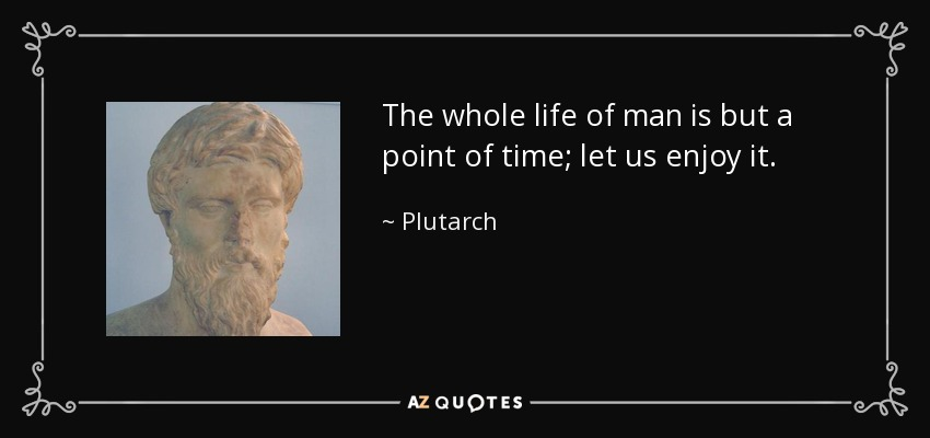 The whole life of man is but a point of time; let us enjoy it. - Plutarch