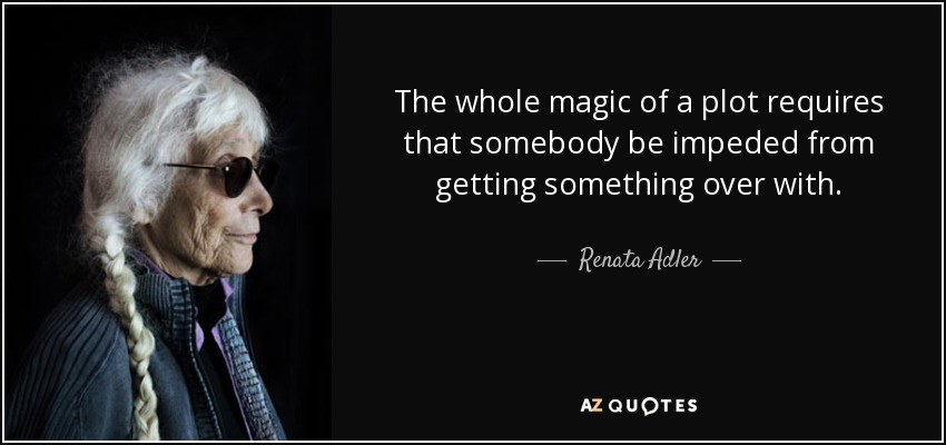 The whole magic of a plot requires that somebody be impeded from getting something over with. - Renata Adler