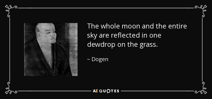 The whole moon and the entire sky are reflected in one dewdrop on the grass. - Dogen