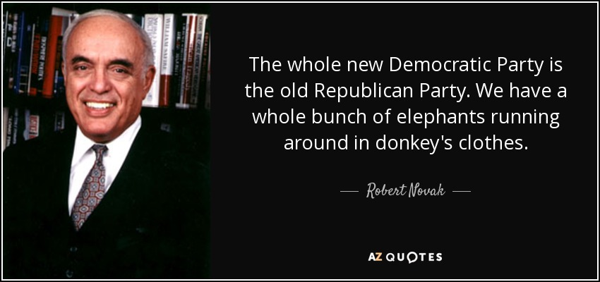 The whole new Democratic Party is the old Republican Party. We have a whole bunch of elephants running around in donkey's clothes. - Robert Novak