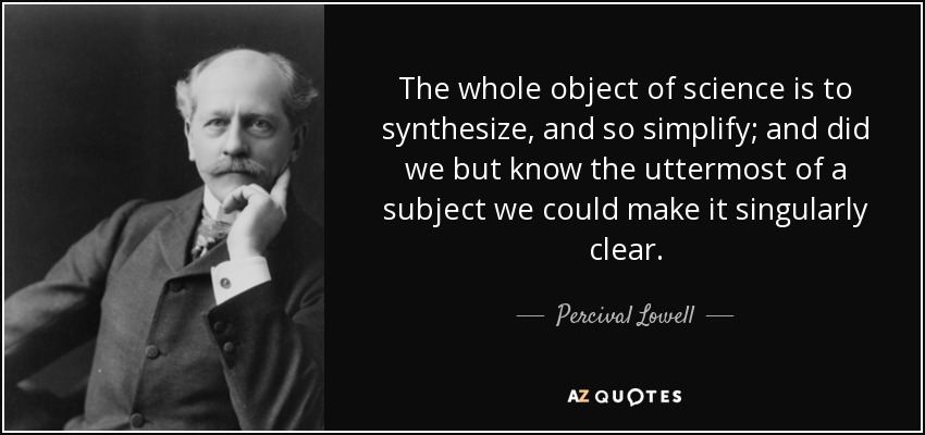 The whole object of science is to synthesize, and so simplify; and did we but know the uttermost of a subject we could make it singularly clear. - Percival Lowell