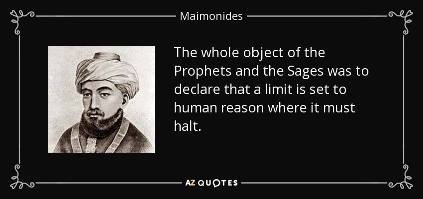The whole object of the Prophets and the Sages was to declare that a limit is set to human reason where it must halt. - Maimonides