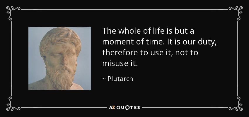 The whole of life is but a moment of time. It is our duty, therefore to use it, not to misuse it. - Plutarch
