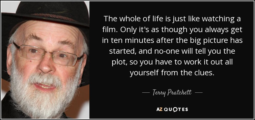 The whole of life is just like watching a film. Only it's as though you always get in ten minutes after the big picture has started, and no-one will tell you the plot, so you have to work it out all yourself from the clues. - Terry Pratchett