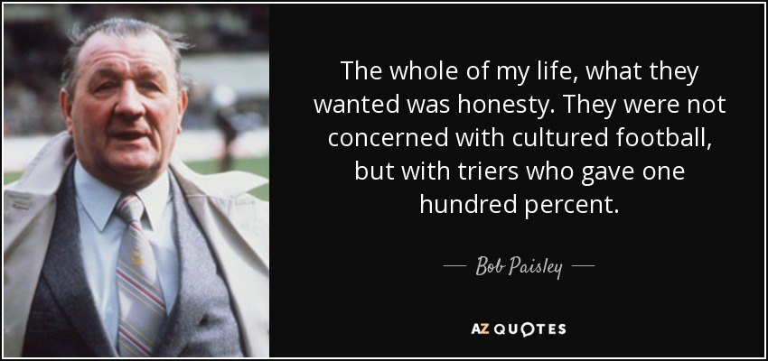 The whole of my life, what they wanted was honesty. They were not concerned with cultured football, but with triers who gave one hundred percent. - Bob Paisley