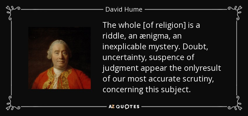 The whole [of religion] is a riddle, an ænigma, an inexplicable mystery. Doubt, uncertainty, suspence of judgment appear the onlyresult of our most accurate scrutiny, concerning this subject. - David Hume