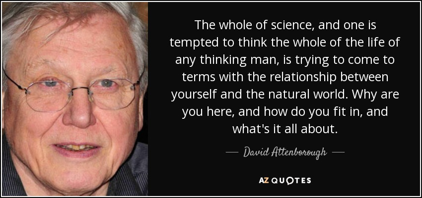 The whole of science, and one is tempted to think the whole of the life of any thinking man, is trying to come to terms with the relationship between yourself and the natural world. Why are you here, and how do you fit in, and what's it all about. - David Attenborough