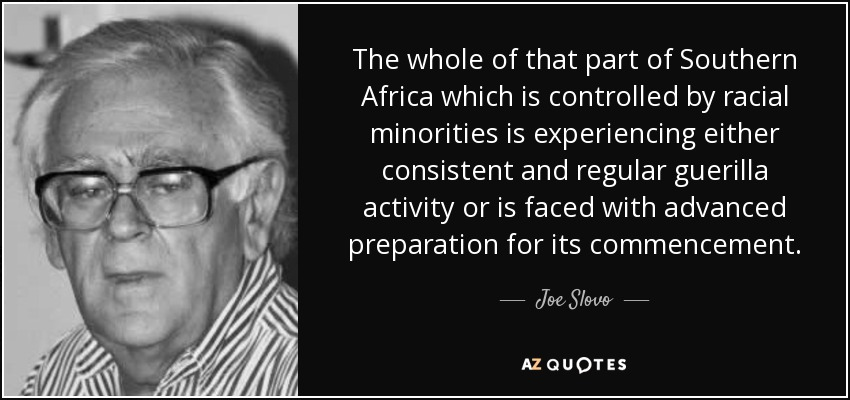 The whole of that part of Southern Africa which is controlled by racial minorities is experiencing either consistent and regular guerilla activity or is faced with advanced preparation for its commencement. - Joe Slovo