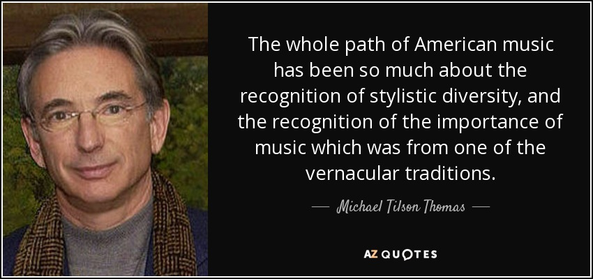The whole path of American music has been so much about the recognition of stylistic diversity, and the recognition of the importance of music which was from one of the vernacular traditions. - Michael Tilson Thomas