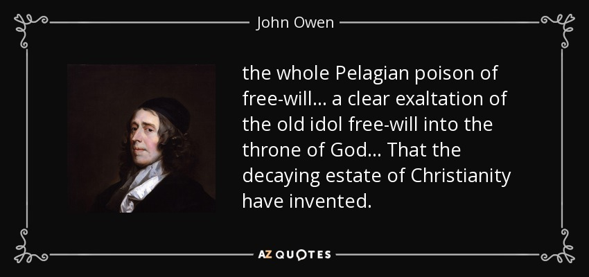the whole Pelagian poison of free-will ... a clear exaltation of the old idol free-will into the throne of God ... That the decaying estate of Christianity have invented. - John Owen