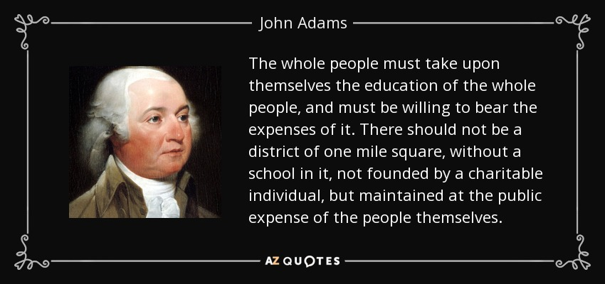 The whole people must take upon themselves the education of the whole people, and must be willing to bear the expenses of it. There should not be a district of one mile square, without a school in it, not founded by a charitable individual, but maintained at the public expense of the people themselves. - John Adams