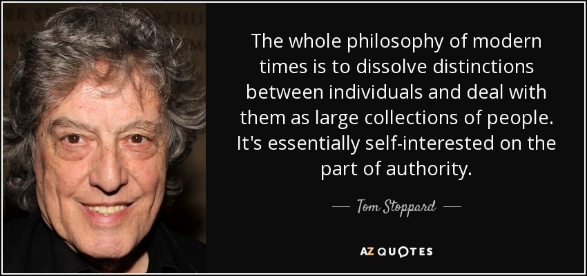 The whole philosophy of modern times is to dissolve distinctions between individuals and deal with them as large collections of people. It's essentially self-interested on the part of authority. - Tom Stoppard