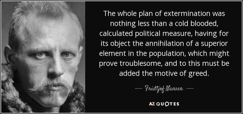 The whole plan of extermination was nothing less than a cold blooded, calculated political measure, having for its object the annihilation of a superior element in the population, which might prove troublesome, and to this must be added the motive of greed. - Fridtjof Nansen