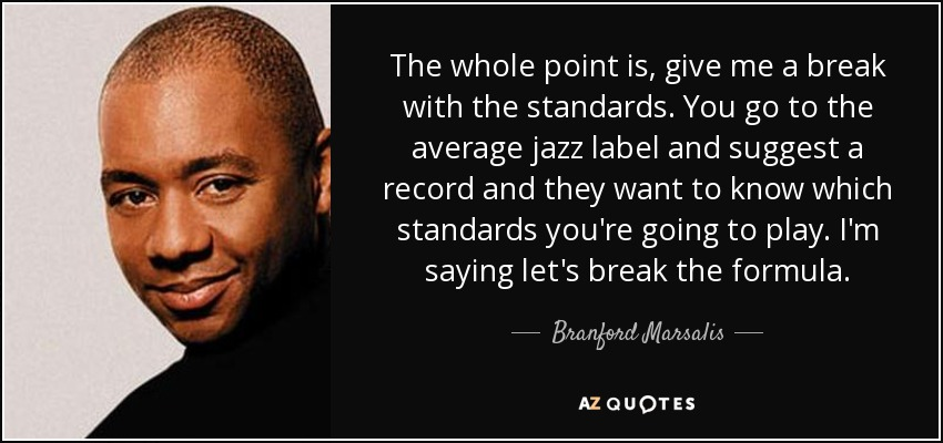The whole point is, give me a break with the standards. You go to the average jazz label and suggest a record and they want to know which standards you're going to play. I'm saying let's break the formula. - Branford Marsalis