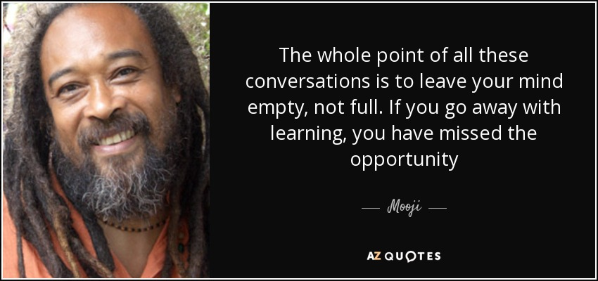 The whole point of all these conversations is to leave your mind empty, not full. If you go away with learning, you have missed the opportunity - Mooji