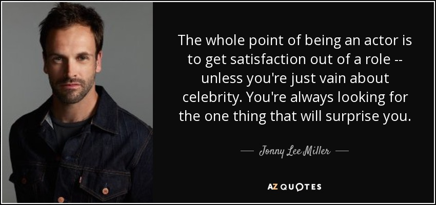 The whole point of being an actor is to get satisfaction out of a role -- unless you're just vain about celebrity. You're always looking for the one thing that will surprise you. - Jonny Lee Miller