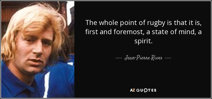 The whole point of rugby is that it is, first and foremost, a state of mind, a spirit. - Jean-Pierre Rives