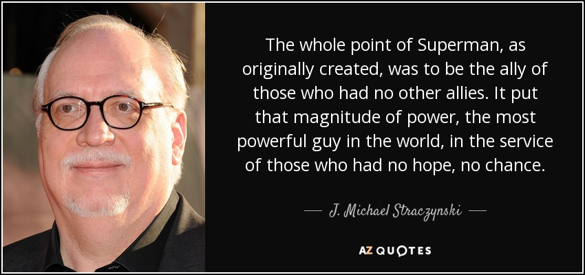 The whole point of Superman, as originally created, was to be the ally of those who had no other allies. It put that magnitude of power, the most powerful guy in the world, in the service of those who had no hope, no chance. - J. Michael Straczynski