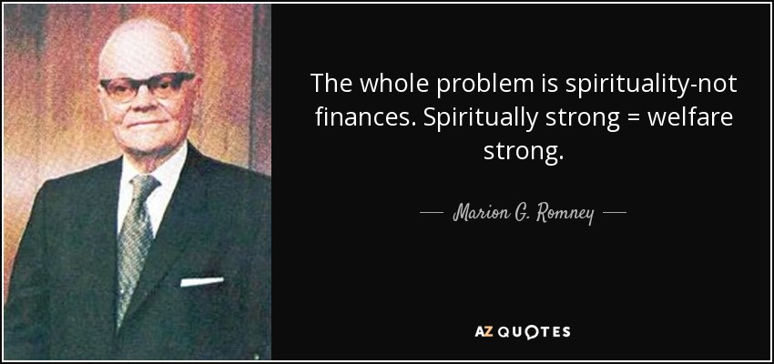 The whole problem is spirituality-not finances. Spiritually strong = welfare strong. - Marion G. Romney