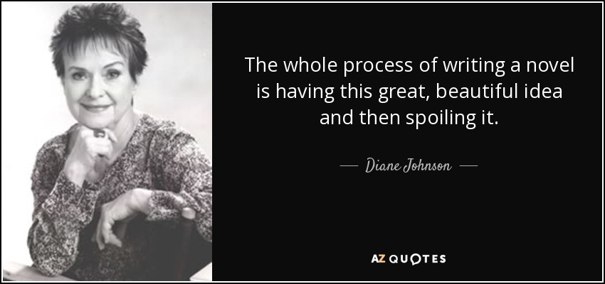 The whole process of writing a novel is having this great, beautiful idea and then spoiling it. - Diane Johnson