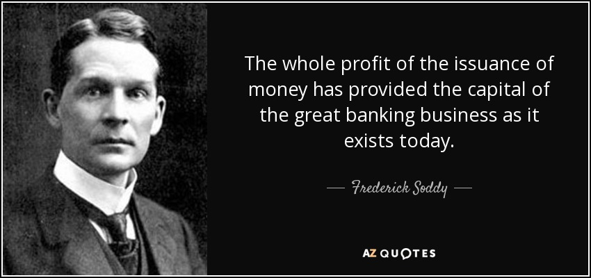 The whole profit of the issuance of money has provided the capital of the great banking business as it exists today. - Frederick Soddy