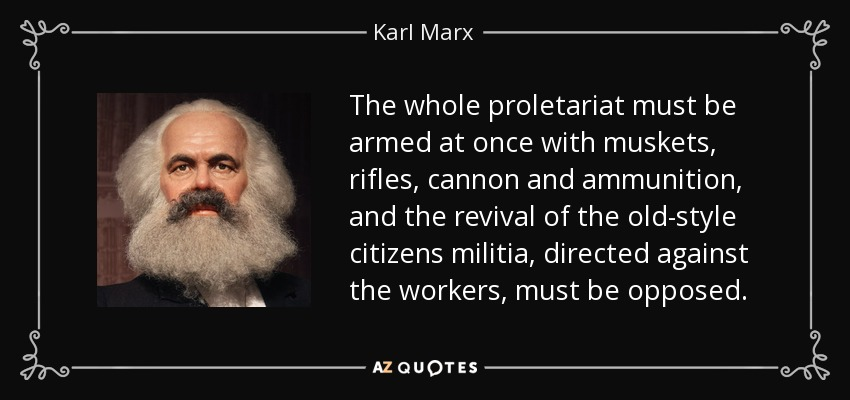The whole proletariat must be armed at once with muskets, rifles, cannon and ammunition, and the revival of the old-style citizens militia, directed against the workers, must be opposed. - Karl Marx